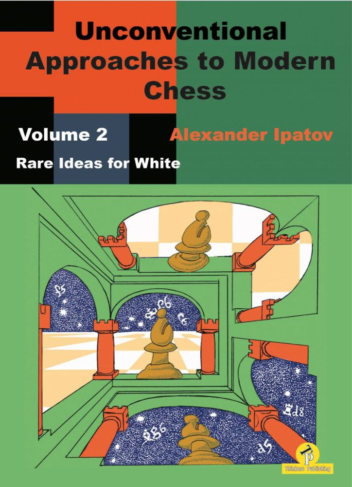 Unconventional Approaches In Modern Chess, Volume 2: Rare Ideas For White